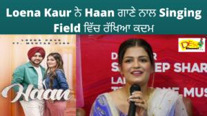 Loena Kaur ਨੇ Haan ਗਾਣੇ ਨਾਲ Singing Field ਵਿੱਚ ਰੱਖਿਆ ਕਦਮ